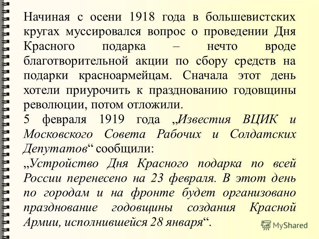 Начиная с осени 1918 года в большевистских кругах муссировался вопрос о проведении Дня Красного подарка – нечто вроде благотворительной акции по сбору средств на подарки красноармейцам. Сначала этот день хотели приурочить к празднованию годовщины рев