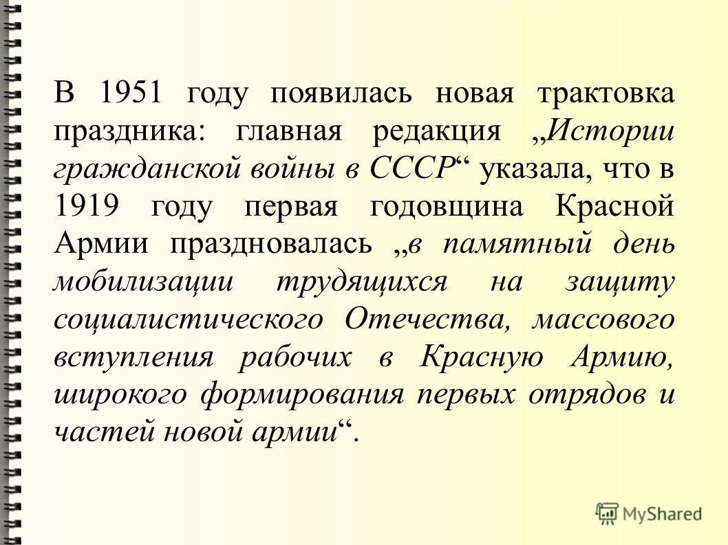 В 1951 году появилась новая трактовка праздника: главная редакция Истории гражданской войны в СССР указала, что в 1919 году первая годовщина Красной Армии праздновалась в памятный день мобилизации трудящихся на защиту социалистического Отечества, мас