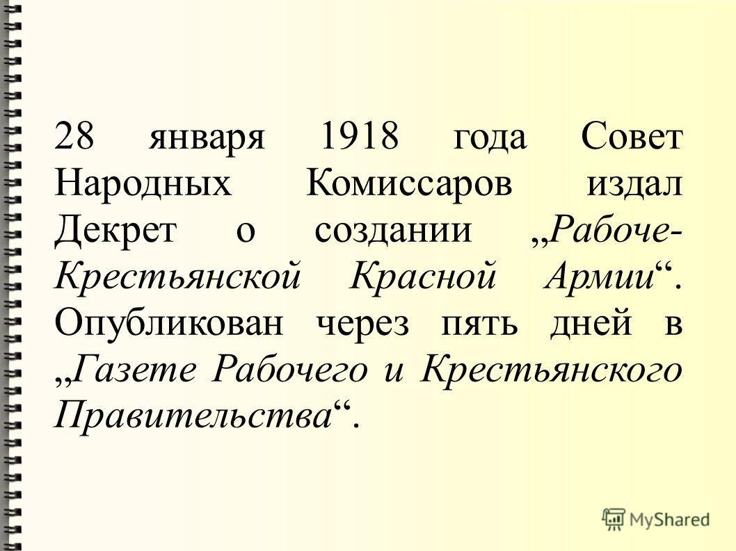 28 января 1918 года Совет Народных Комиссаров издал Декрет о создании Рабоче- Крестьянской Красной Армии. Опубликован через пять дней вГазете Рабочего и Крестьянского Правительства.