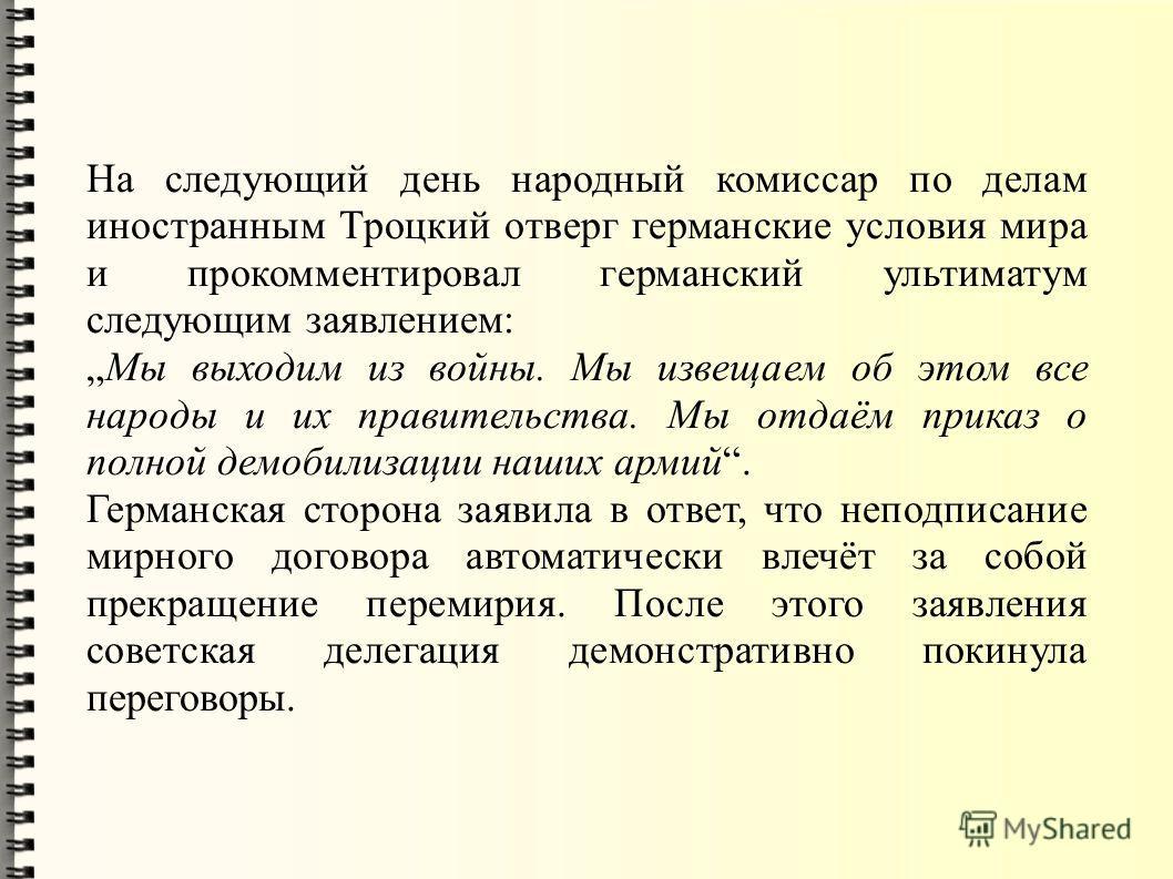 На следующий день народный комиссар по делам иностранным Троцкий отверг германские условия мира и прокомментировал германский ультиматум следующим заявлением: Мы выходим из войны. Мы извещаем об этом все народы и их правительства. Мы отдаём приказ о