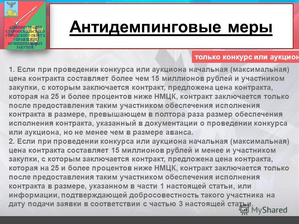Антидемпинговые меры 1. Если при проведении конкурса или аукциона начальная (максимальная) цена контракта составляет более чем 15 миллионов рублей и участником закупки, с которым заключается контракт, предложена цена контракта, которая на 25 и более