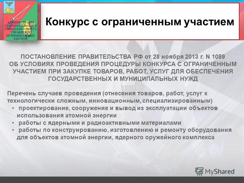 Конкурс с ограниченным участием ПОСТАНОВЛЕНИЕ ПРАВИТЕЛЬСТВА РФ от 28 ноября 2013 г. N 1089 ОБ УСЛОВИЯХ ПРОВЕДЕНИЯ ПРОЦЕДУРЫ КОНКУРСА С ОГРАНИЧЕННЫМ УЧАСТИЕМ ПРИ ЗАКУПКЕ ТОВАРОВ, РАБОТ, УСЛУГ ДЛЯ ОБЕСПЕЧЕНИЯ ГОСУДАРСТВЕННЫХ И МУНИЦИПАЛЬНЫХ НУЖД Перече