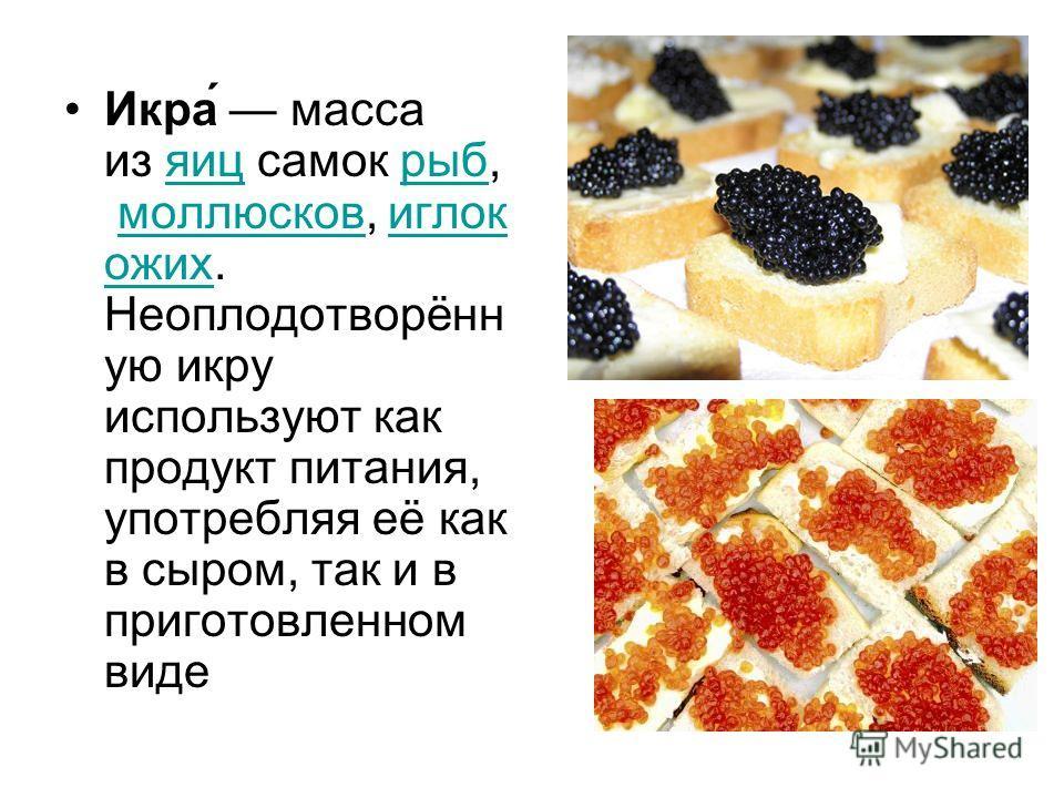 Икра́ масса из яиц самок рыб, моллюсков, иглок ожих. Неоплодотворённ ую икру используют как продукт питания, употребляя её как в сыром, так и в приготовленном видеяицрыбмоллюсковиглок ожих