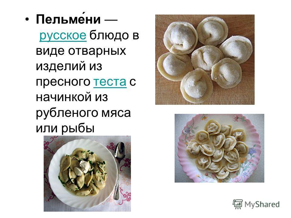 Пельме́ни русское блюдо в виде отварных изделий из пресного теста с начинкой из рубленого мяса или рыбырусскоетеста