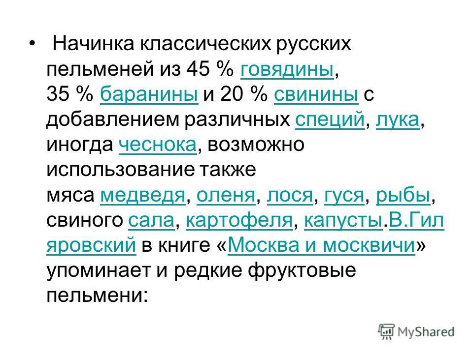 Начинка классических русских пельменей из 45 % говядины, 35 % баранины и 20 % свинины с добавлением различных специй, лука, иногда чеснока, возможно использование также мяса медведя, оленя, лося, гуся, рыбы, свиного сала, картофеля, капусты.В.Гил яро