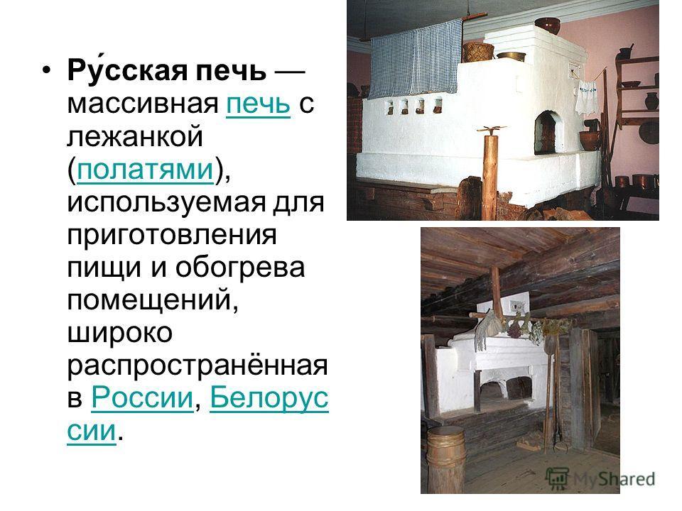 Ру́сская печь массивная печь с лежанкой (полатями), используемая для приготовления пищи и обогрева помещений, широко распространённая в России, Белорус сии.печьполатямиРоссииБелорус сии