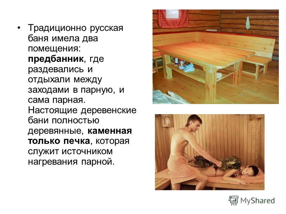 Традиционно русская баня имела два помещения: предбанник, где раздевались и отдыхали между заходами в парную, и сама парная. Настоящие деревенские бани полностью деревянные, каменная только печка, которая служит источником нагревания парной.