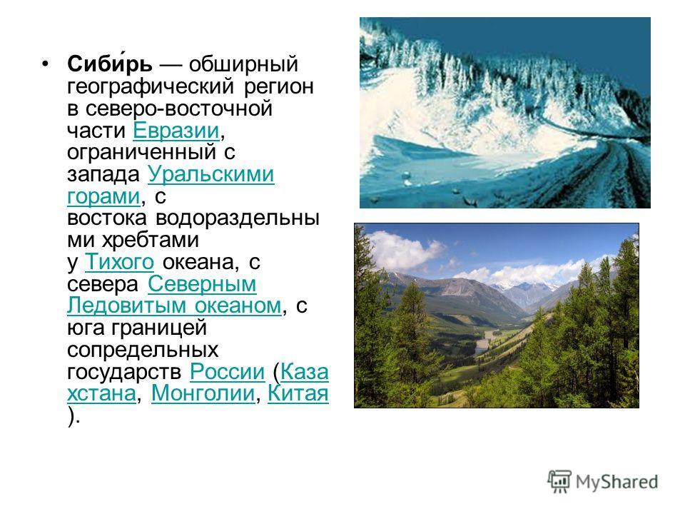 Сиби́рь обширный географический регион в северо-восточной части Евразии, ограниченный с запада Уральскими горами, с востока водораздельны ми хребтами у Тихого океана, с севера Северным Ледовитым океаном, с юга границей сопредельных государств России