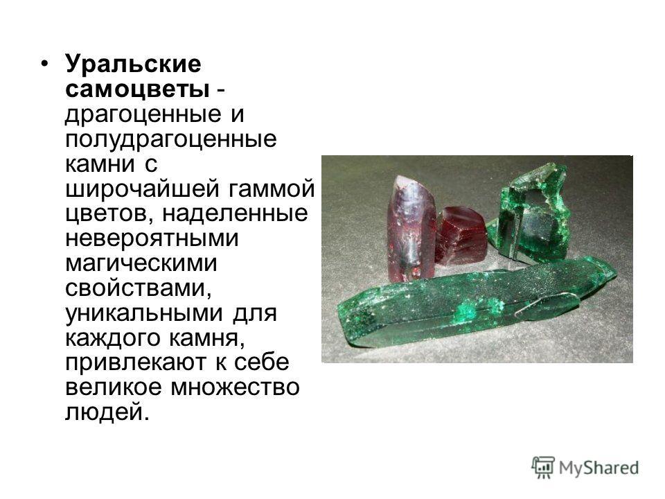 Уральские самоцветы - драгоценные и полудрагоценные камни с широчайшей гаммой цветов, наделенные невероятными магическими свойствами, уникальными для каждого камня, привлекают к себе великое множество людей.