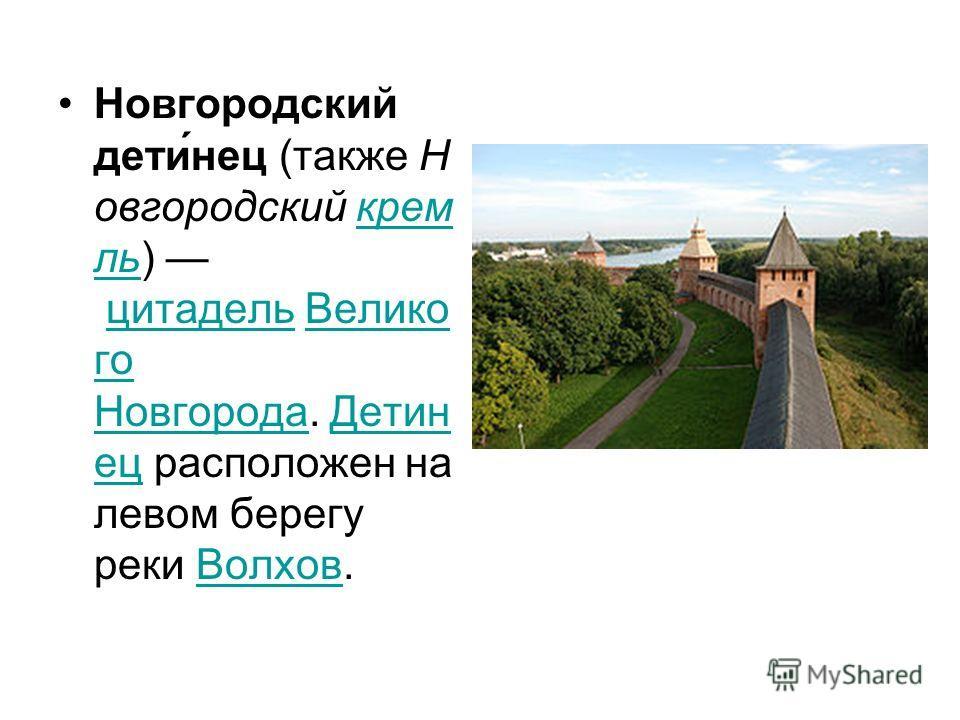 Новгородский дети́нец (также Н овгородский крем ль) цитадель Велико го Новгорода. Детин ец расположен на левом берегу реки Волхов. крем льцитадельВелико го НовгородаДетин ецВолхов