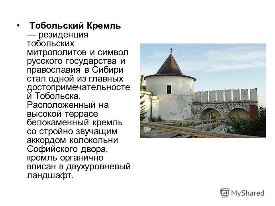 Тобольский Кремль резиденция тобольских митрополитов и символ русского государства и православия в Сибири стал одной из главных достопримечательносте й Тобольска. Расположенный на высокой террасе белокаменный кремль со стройно звучащим аккордом колок
