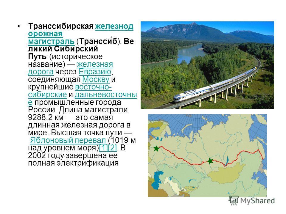 Транссибирская железнод орожная магистраль (Трансси́б), Ве ликий Сибирский Путь (историческое название) железная дорога через Евразию, соединяющая Москву и крупнейшие восточно- сибирские и дальневосточны е промышленные города России. Длина магистрали