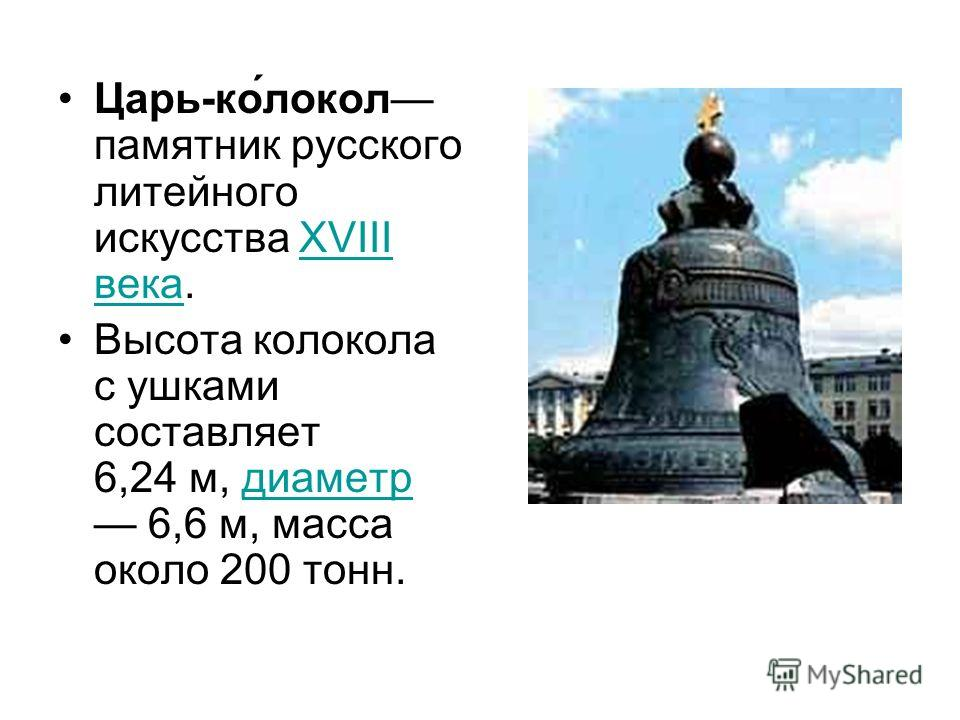 Царь-ко́локол памятник русского литейного искусства XVIII века.XVIII века Высота колокола с ушками составляет 6,24 м, диаметр 6,6 м, масса около 200 тонн.диаметр