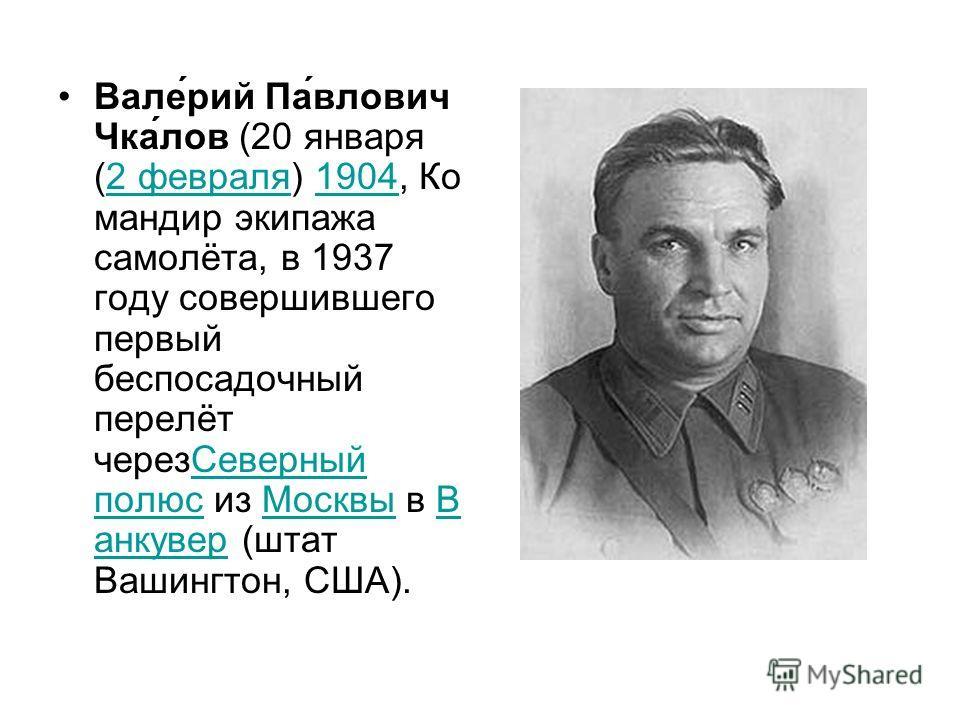 Вале́рий Па́влович Чка́лов (20 января (2 февраля) 1904, Ко мандир экипажа самолёта, в 1937 году совершившего первый беспосадочный перелёт черезСеверный полюс из Москвы в В анкувер (штат Вашингтон, США).2 февраля1904Северный полюсМосквыВ анкувер