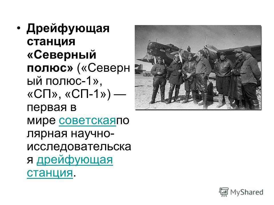 Дрейфующая станция «Северный полюс» («Северн ый полюс-1», «СП», «СП-1») первая в мире советскаяпо лярная научно- исследовательска я дрейфующая станция.советскаядрейфующая станция