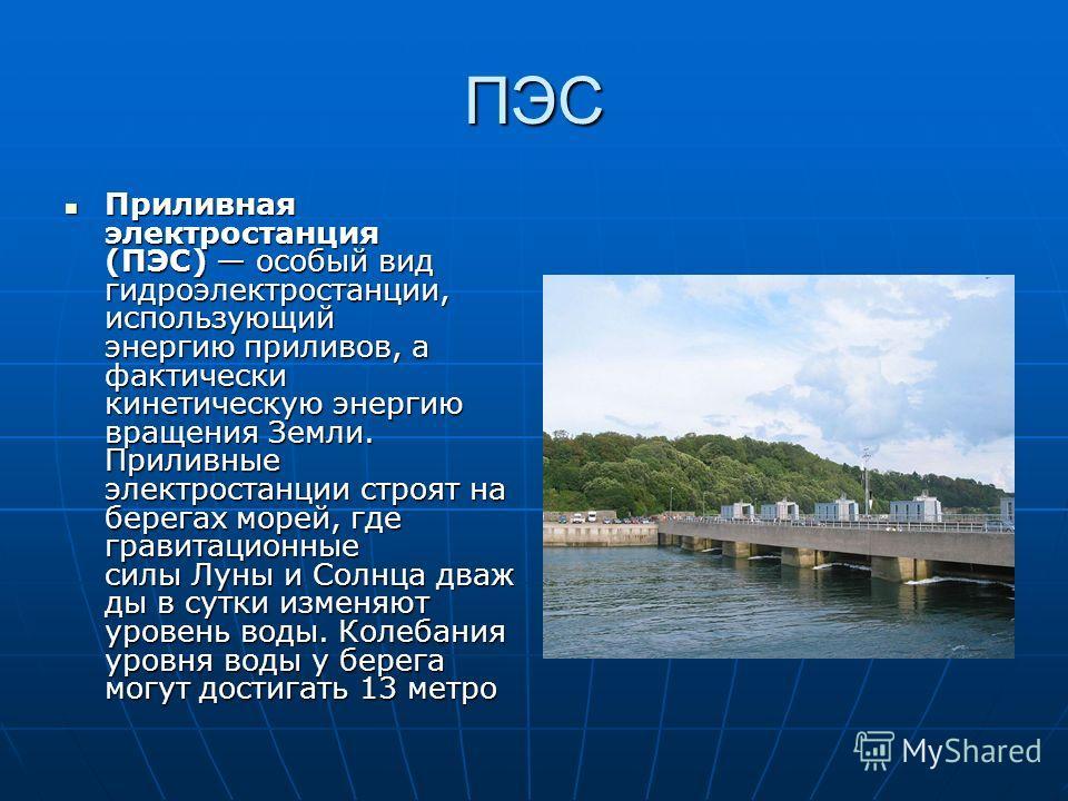 ПЭС Приливная электростанция (ПЭС) особый вид гидроэлектростанции, использующий энергию приливов, а фактически кинетическую энергию вращения Земли. Приливные электростанции строят на берегах морей, где гравитационные силы Луны и Солнца дваж ды в сутк