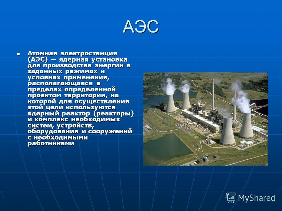 АЭС Атомная электростанция (АЭС) ядерная установка для производства энергии в заданных режимах и условиях применения, располагающаяся в пределах определенной проектом территории, на которой для осуществления этой цели используются ядерный реактор (ре