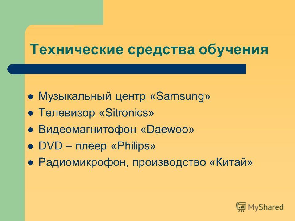 Технические средства обучения Музыкальный центр «Samsung» Телевизор «Sitronics» Видеомагнитофон «Daewoo» DVD – плеер «Philips» Радиомикрофон, производство «Китай»