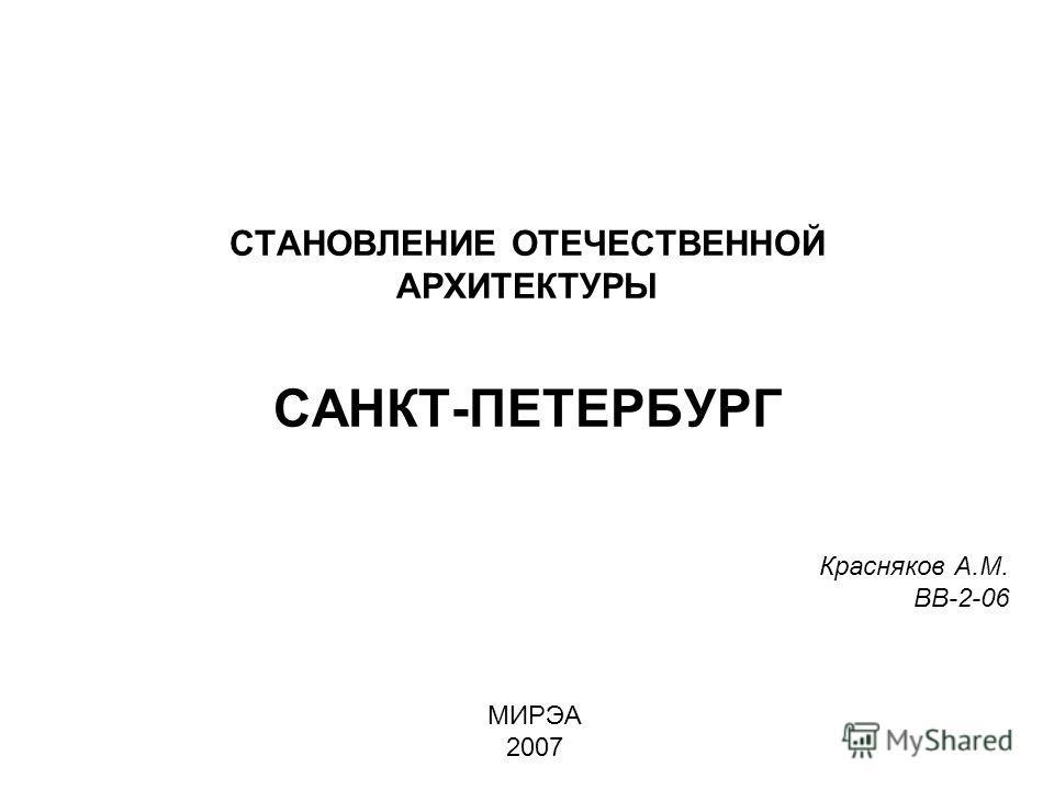 СТАНОВЛЕНИЕ ОТЕЧЕСТВЕННОЙ АРХИТЕКТУРЫ САНКТ-ПЕТЕРБУРГ Красняков А.М. ВВ-2-06 МИРЭА 2007