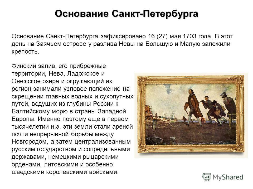 Основание Санкт-Петербурга Основание Санкт-Петербурга зафиксировано 16 (27) мая 1703 года. В этот день на Заячьем острове у разлива Невы на Большую и Малую заложили крепость. Финский залив, его прибрежные территории, Нева, Ладожское и Онежское озера