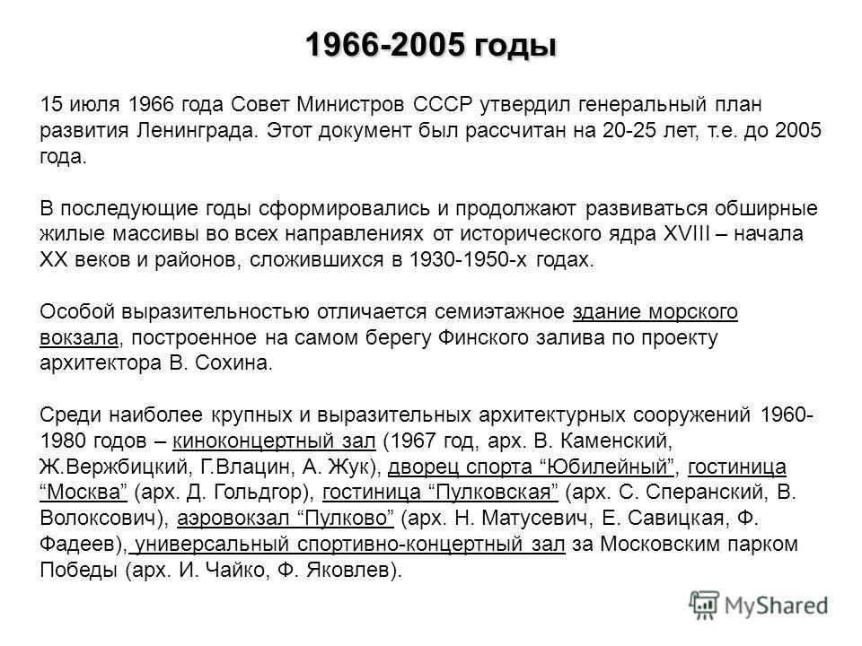 1966-2005 годы 15 июля 1966 года Совет Министров СССР утвердил генеральный план развития Ленинграда. Этот документ был рассчитан на 20-25 лет, т.е. до 2005 года. В последующие годы сформировались и продолжают развиваться обширные жилые массивы во все