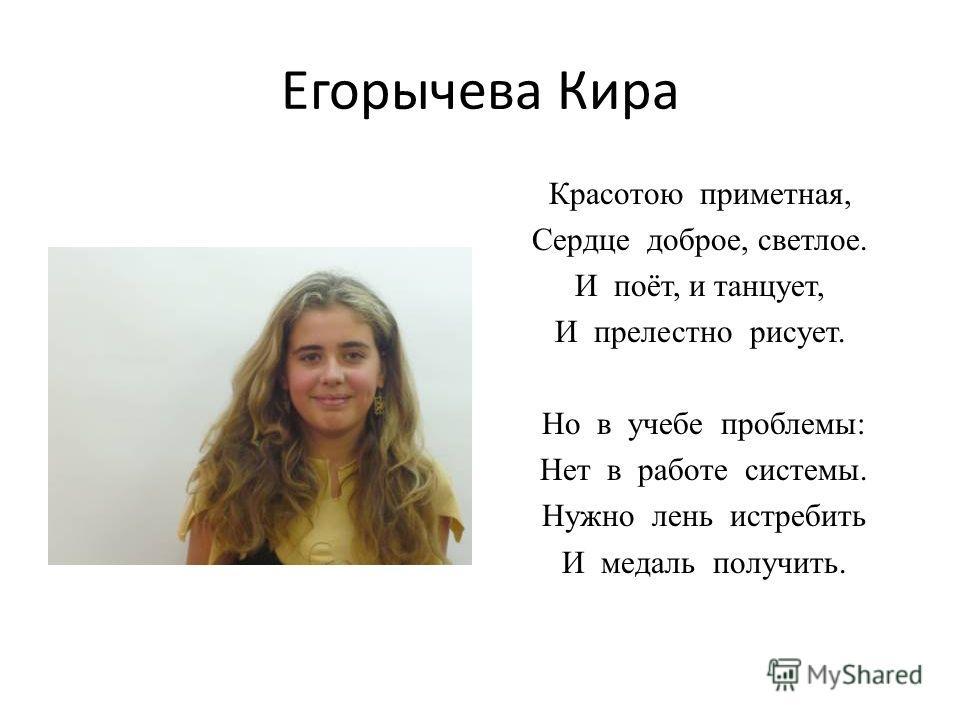 Егорычева Кира Красотою приметная, Сердце доброе, светлое. И поёт, и танцует, И прелестно рисует. Но в учебе проблемы: Нет в работе системы. Нужно лень истребить И медаль получить.