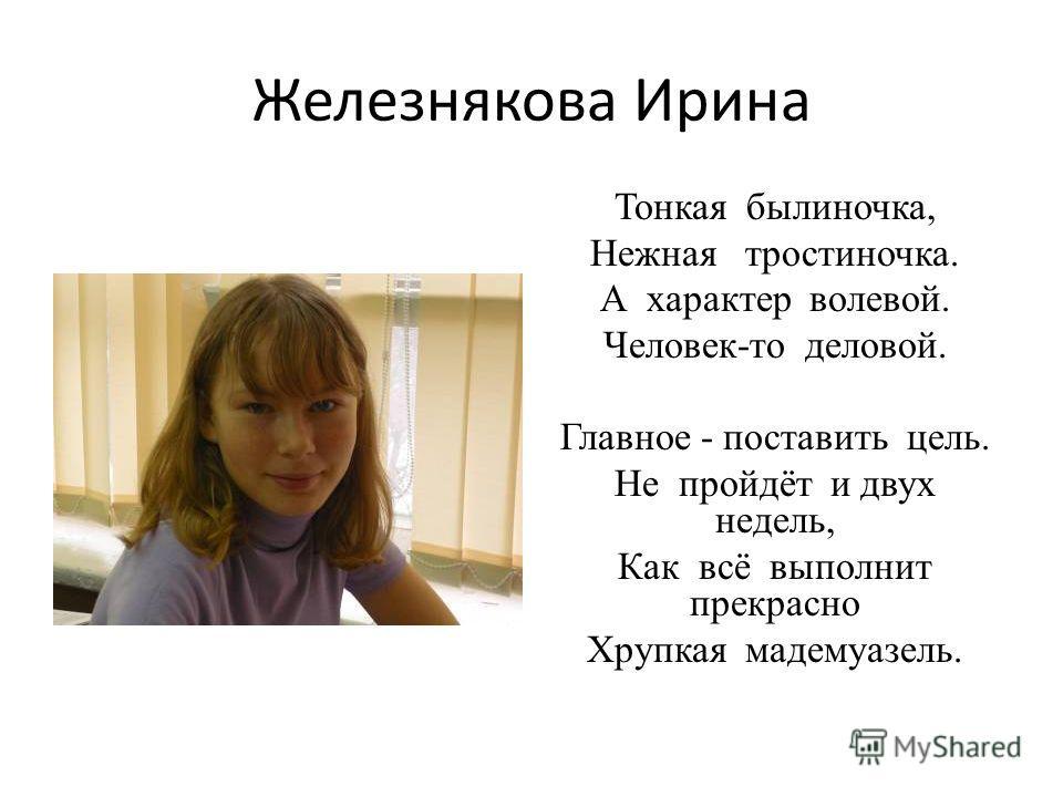 Железнякова Ирина Тонкая былиночка, Нежная тростиночка. А характер волевой. Человек-то деловой. Главное - поставить цель. Не пройдёт и двух недель, Как всё выполнит прекрасно Хрупкая мадемуазель.