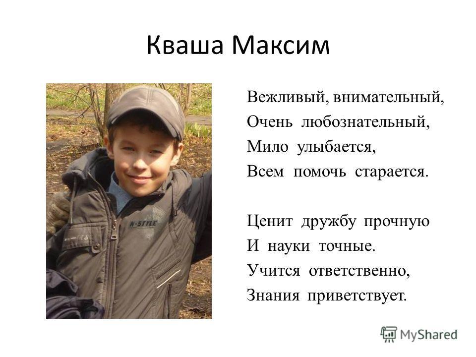 Кваша Максим Вежливый, внимательный, Очень любознательный, Мило улыбается, Всем помочь старается. Ценит дружбу прочную И науки точные. Учится ответственно, Знания приветствует.