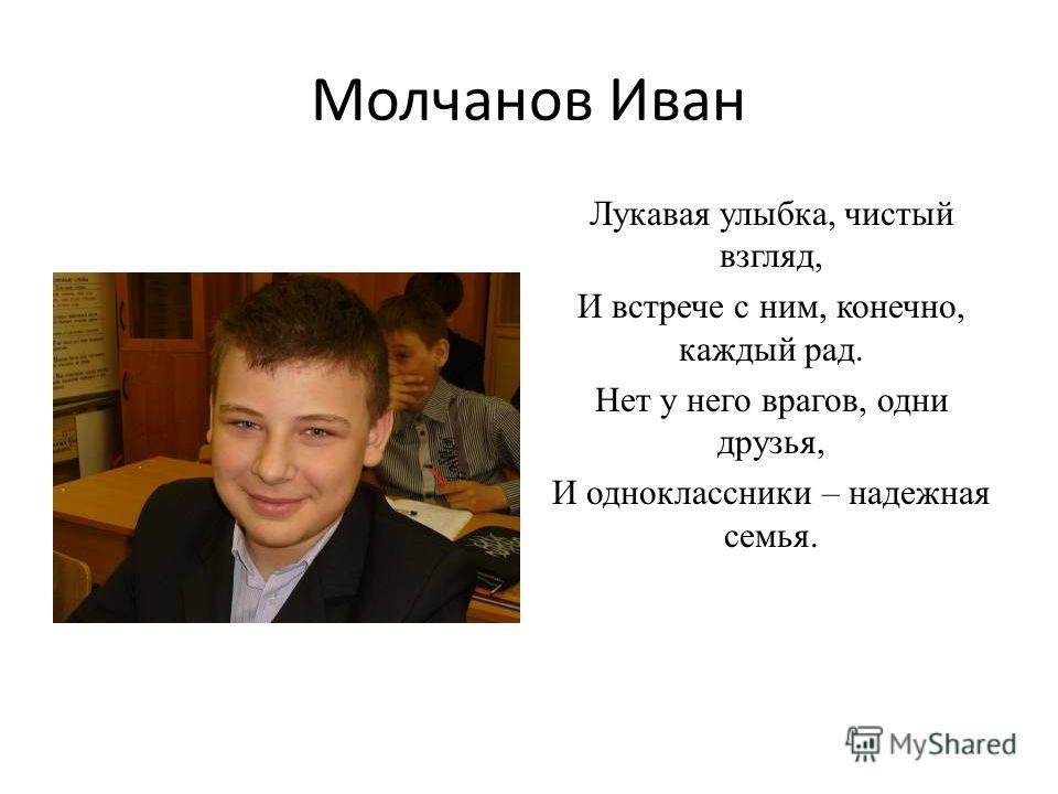 Молчанов Иван Лукавая улыбка, чистый взгляд, И встрече с ним, конечно, каждый рад. Нет у него врагов, одни друзья, И одноклассники – надежная семья.