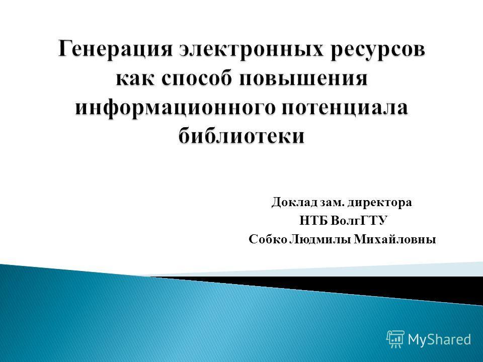 Доклад зам. директора НТБ ВолгГТУ Собко Людмилы Михайловны