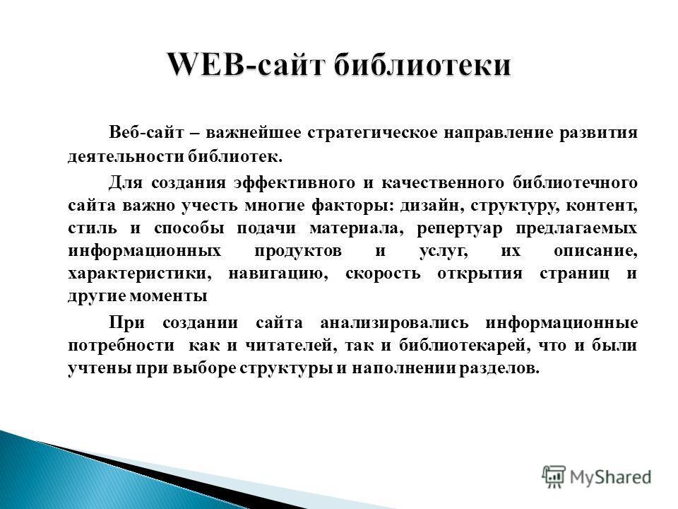 Веб-сайт – важнейшее стратегическое направление развития деятельности библиотек. Для создания эффективного и качественного библиотечного сайта важно учесть многие факторы: дизайн, структуру, контент, стиль и способы подачи материала, репертуар предла