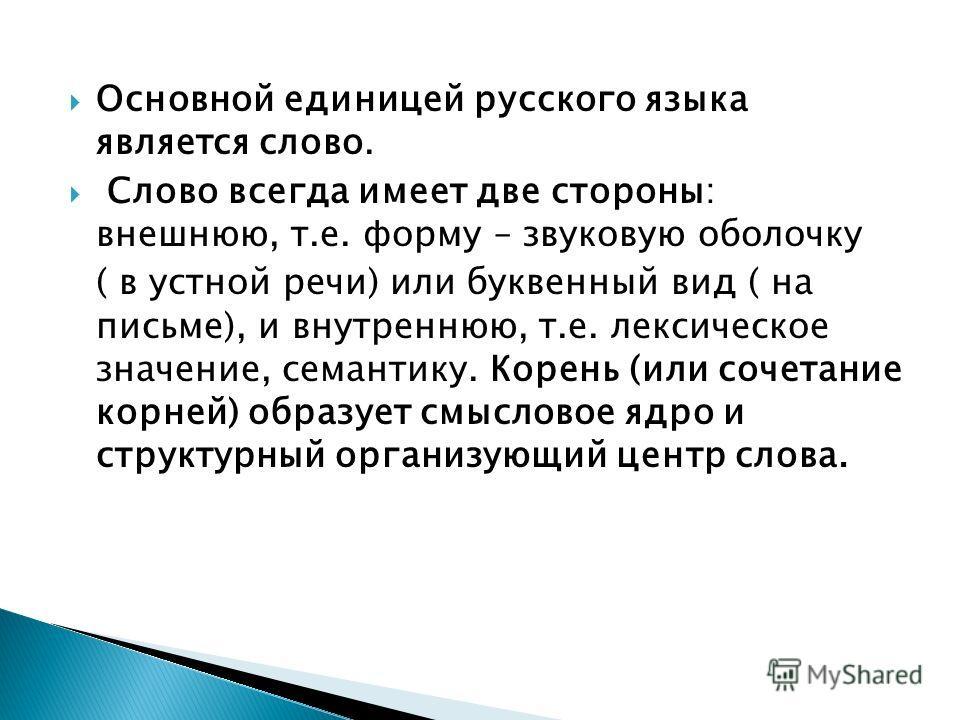 Основной единицей русского языка является слово. Слово всегда имеет две стороны: внешнюю, т.е. форму – звуковую оболочку ( в устной речи) или буквенный вид ( на письме), и внутреннюю, т.е. лексическое значение, семантику. Корень (или сочетание корней