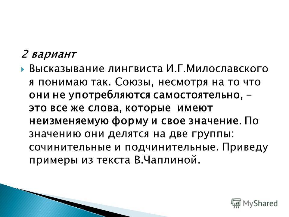 2 вариант Высказывание лингвиста И.Г.Милославского я понимаю так. Союзы, несмотря на то что они не употребляются самостоятельно, - это все же слова, которые имеют неизменяемую форму и свое значение. По значению они делятся на две группы: сочинительны