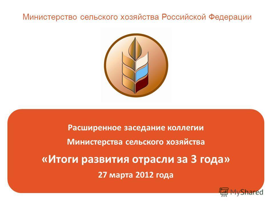 Расширенное заседание коллегии Министерства сельского хозяйства «Итоги развития отрасли за 3 года» 27 марта 2012 года Министерство сельского хозяйства Российской Федерации