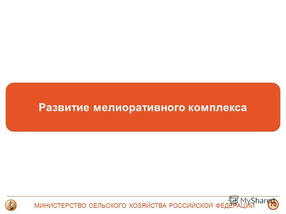 Развитие мелиоративного комплекса МИНИСТЕРСТВО СЕЛЬСКОГО ХОЗЯЙСТВА РОССИЙСКОЙ ФЕДЕРАЦИИ 70