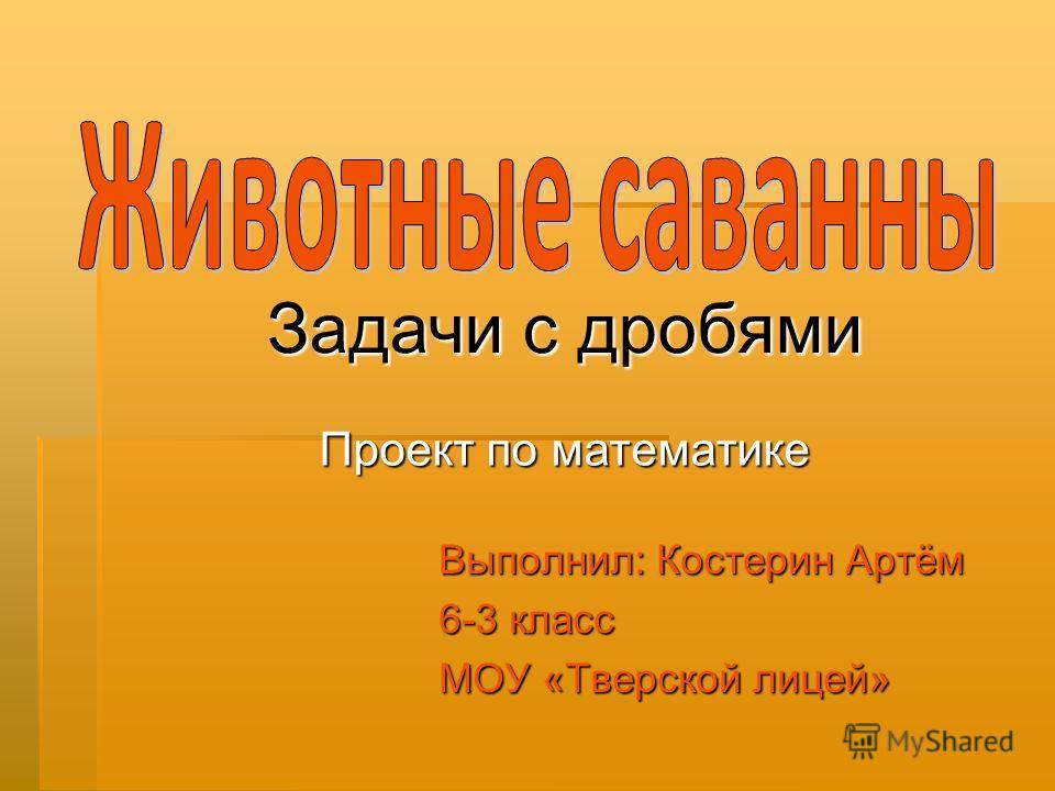 Выполнил: Костерин Артём 6-3 класс МОУ «Тверской лицей» Проект по математике Задачи с дробями