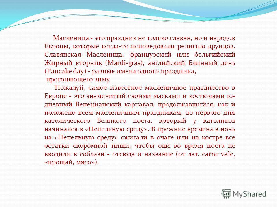 Масленица - это праздник не только славян, но и народов Европы, которые когда-то исповедовали религию друидов. Славянская Масленица, французский или бельгийский Жирный вторник (Mardi-gras), английский Блинный день (Pancake day) - разные имена одного