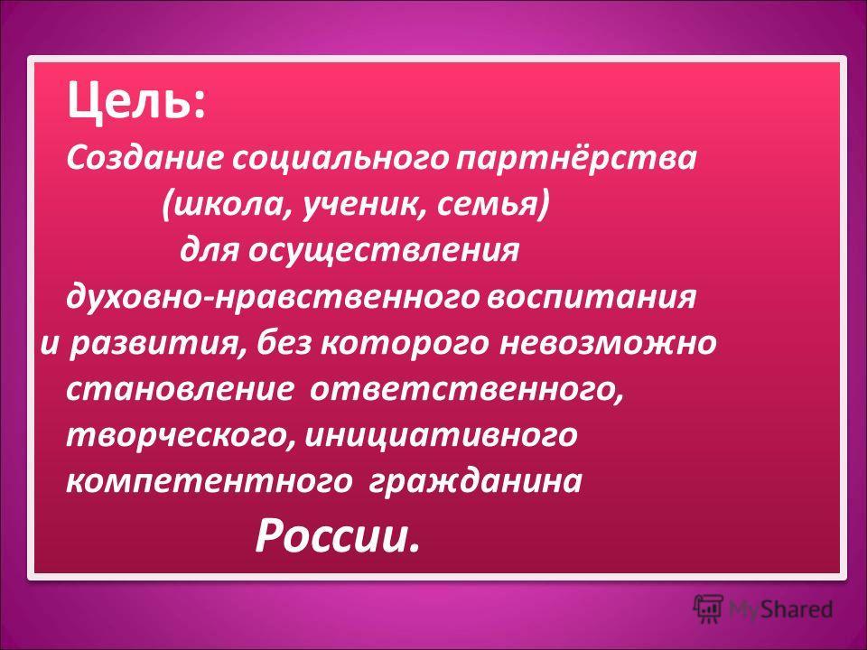 Цель: Создание социального партнёрства (школа, ученик, семья) для осуществления духовно-нравственного воспитания и развития, без которого невозможно становление ответственного, творческого, инициативного компетентного гражданина России. Цель: Создани