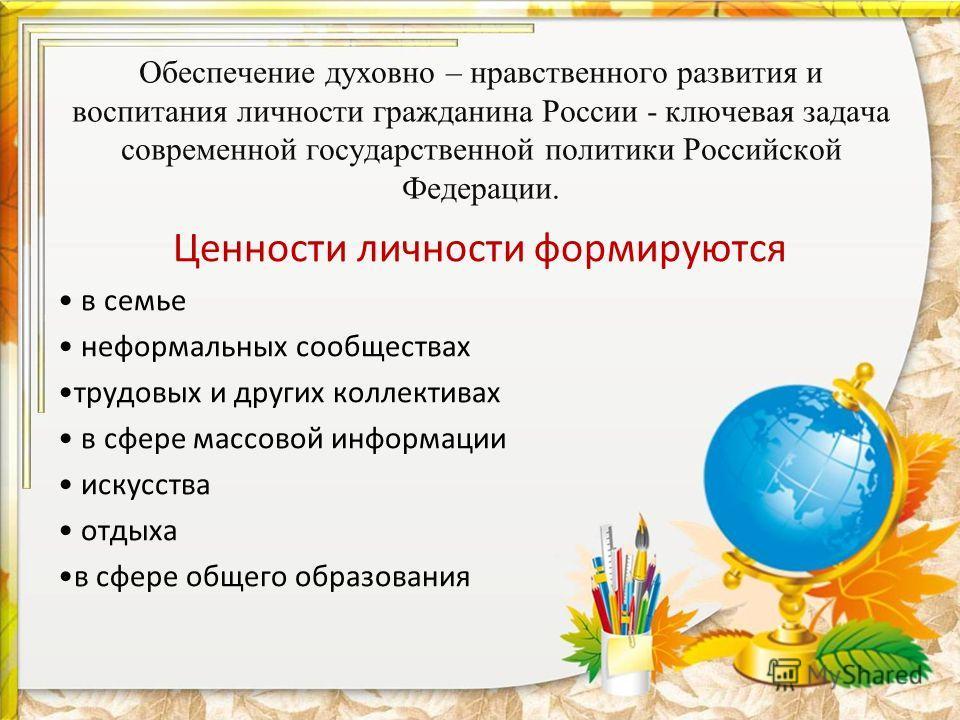 Обеспечение духовно – нравственного развития и воспитания личности гражданина России - ключевая задача современной государственной политики Российской Федерации. Ценности личности формируются в семье неформальных сообществах трудовых и других коллект