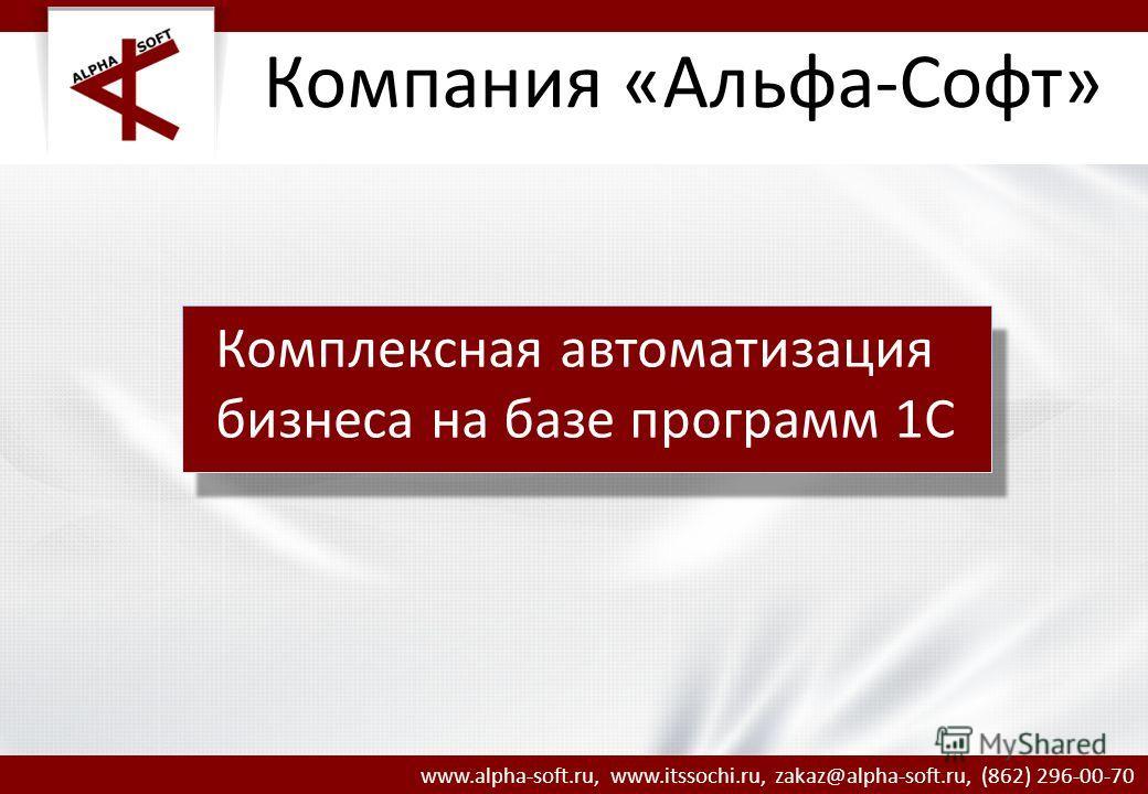 Комплексная автоматизация бизнеса на базе программ 1C www.alpha-soft.ru, www.itssochi.ru, zakaz@alpha-soft.ru, (862) 296-00-70 Компания «Альфа-Софт»