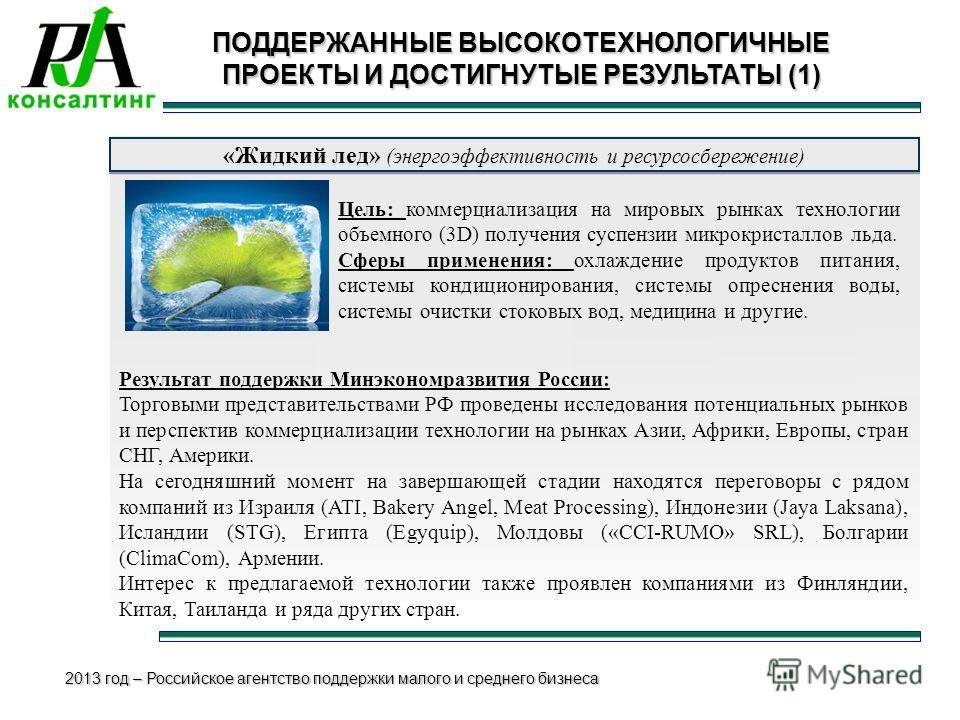 2013 год – Российское агентство поддержки малого и среднего бизнеса ПОДДЕРЖАННЫЕ ВЫСОКОТЕХНОЛОГИЧНЫЕ ПРОЕКТЫ И ДОСТИГНУТЫЕ РЕЗУЛЬТАТЫ (1) «Жидкий лед» (энергоэффективность и ресурсосбережение) Цель: коммерциализация на мировых рынках технологии объем