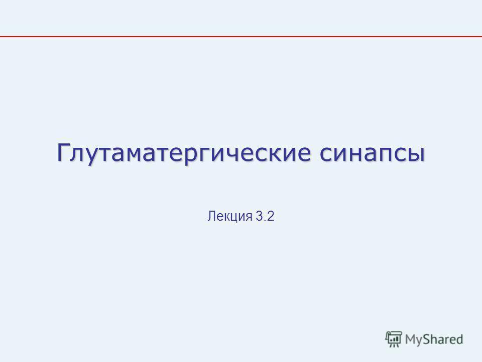 Глутаматергические синапсы Лекция 3.2