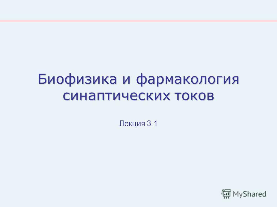 Биофизика и фармакология синаптических токов Лекция 3.1