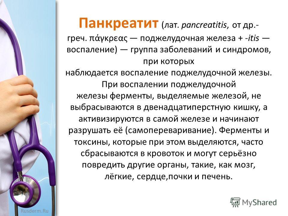 Панкреатит (лат. pancreatitis, от др.- греч. πάγκρεας поджелудочная железа + -itis воспаление) группа заболеваний и синдромов, при которых наблюдается воспаление поджелудочной железы. При воспалении поджелудочной железы ферменты, выделяемые железой,
