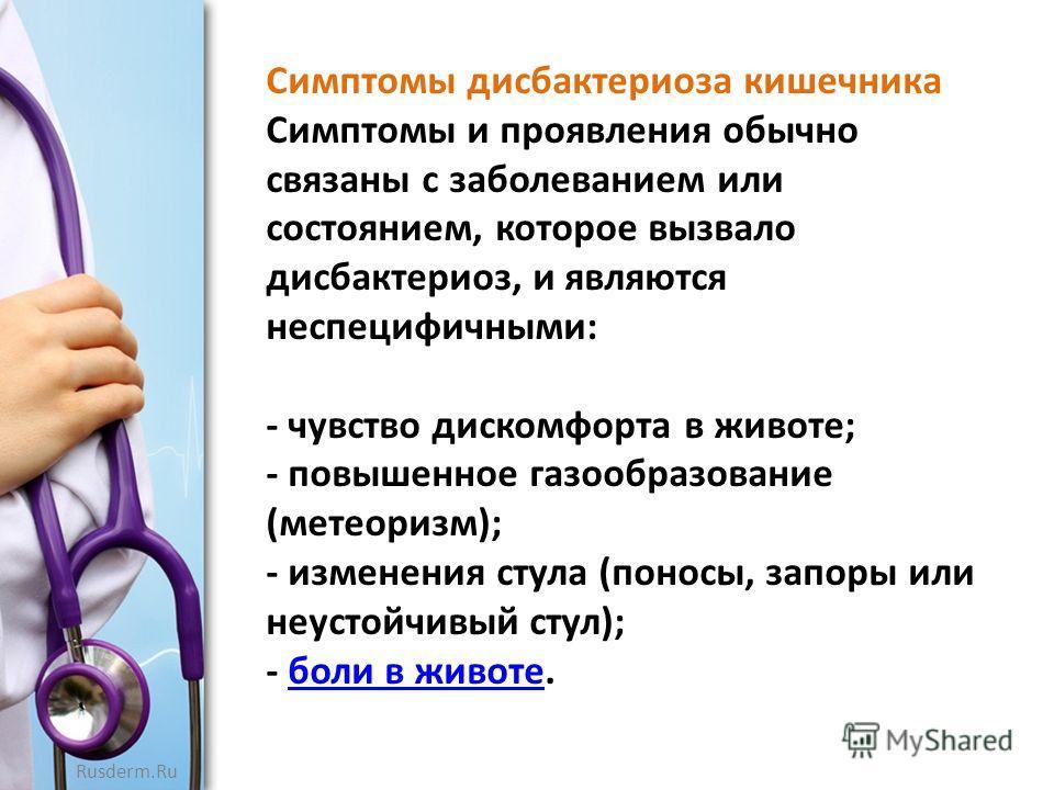 Rusderm.Ru Симптомы дисбактериоза кишечника Симптомы и проявления обычно связаны с заболеванием или состоянием, которое вызвало дисбактериоз, и являются неспецифичными: - чувство дискомфорта в животе; - повышенное газообразование (метеоризм); - измен