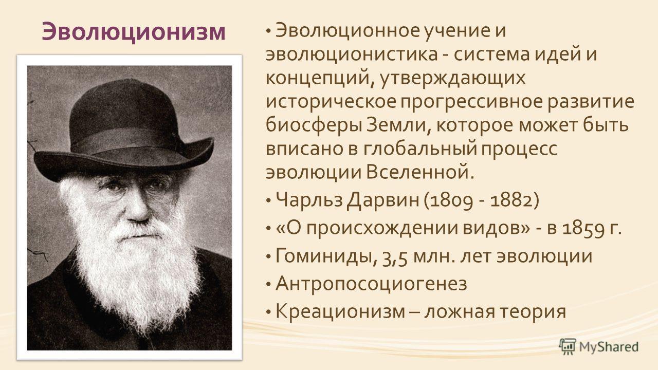 Эволюционизм Эволюционное учение и эволюционистика - система идей и концепций, утверждающих историческое прогрессивное развитие биосферы Земли, которое может быть вписано в глобальный процесс эволюции Вселенной. Чарльз Дарвин (1809 - 1882) «О происхо