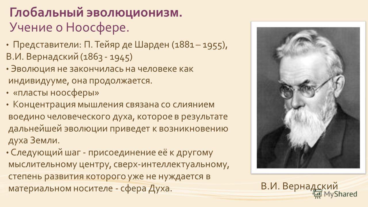 Глобальный эволюционизм. Учение о Ноосфере. Представители: П. Тейяр де Шарден (1881 – 1955), В.И. Вернадский (1863 - 1945) Эволюция не закончилась на человеке как индивидууме, она продолжается. «пласты ноосферы» Концентрация мышления связана со слиян