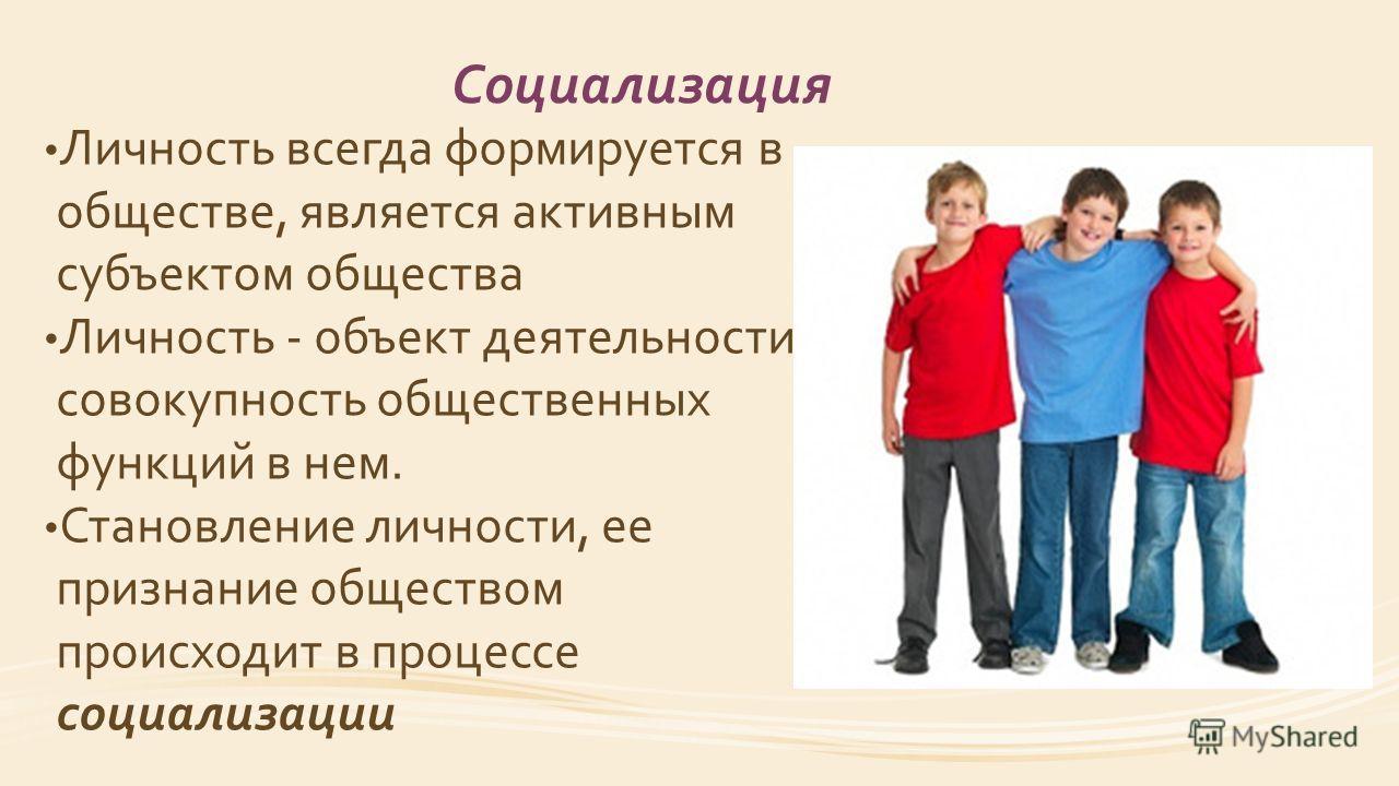 Социализация Личность всегда формируется в обществе, является активным субъектом общества Личность - объект деятельности, совокупность общественных функций в нем. Становление личности, ее признание обществом происходит в процессе социализации