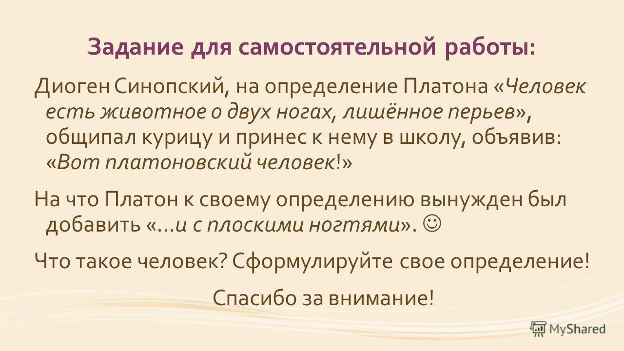 Задание для самостоятельной работы: Диоген Синопский, на определение Платона «Человек есть животное о двух ногах, лишённое перьев», общипал курицу и принес к нему в школу, объявив: «Вот платоновский человек!» На что Платон к своему определению вынужд