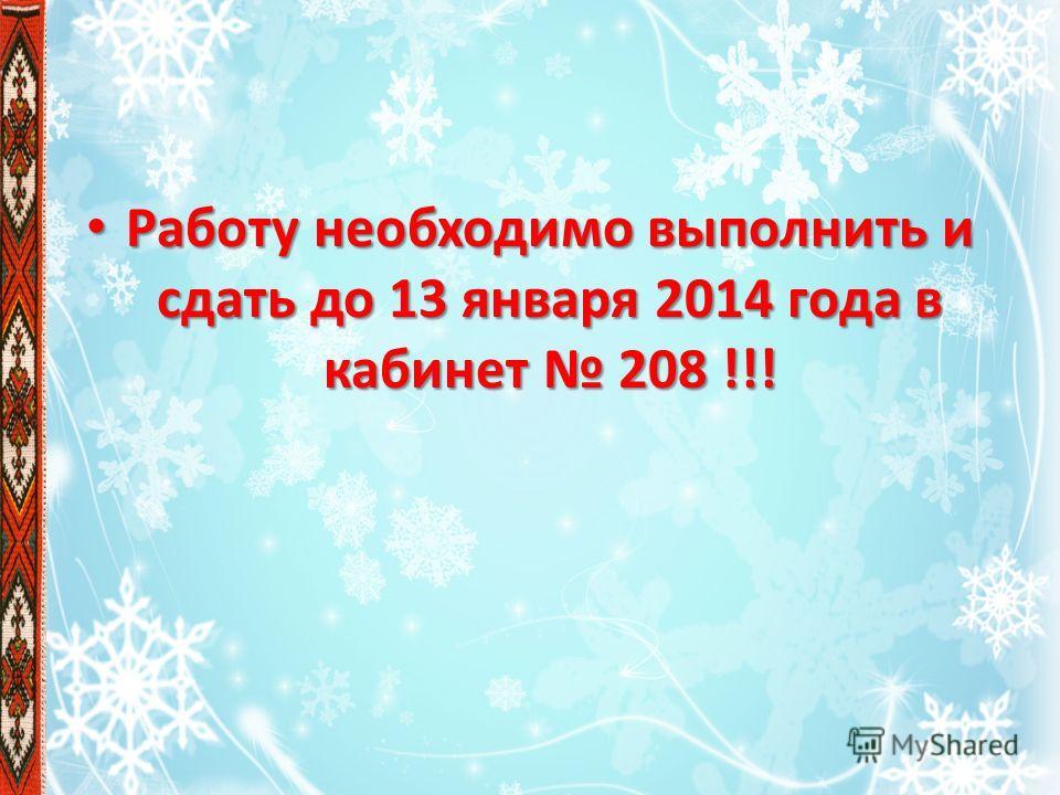 Работу необходимо выполнить и сдать до 13 января 2014 года в кабинет 208 !!! Работу необходимо выполнить и сдать до 13 января 2014 года в кабинет 208 !!!